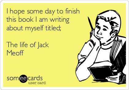 I hope some day to finish this book I am writing about myself titled;  The life of Jack Meoff