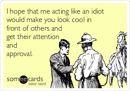 I hope that me acting like an idiot would make you look cool in front of others and get their attention and approval.