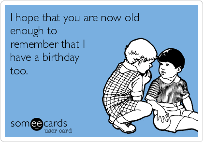 I hope that you are now old enough to remember that I have a birthday too.