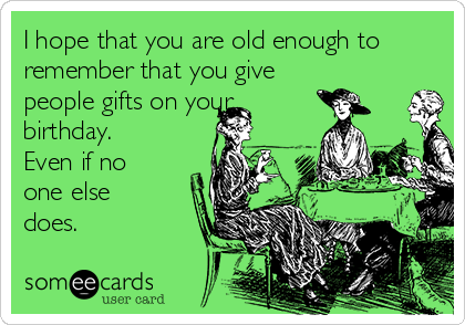 I hope that you are old enough to remember that you give people gifts on your birthday. Even if no one else does.