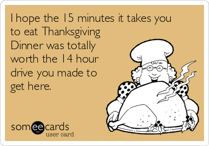 I hope the 15 minutes it takes you to eat Thanksgiving Dinner was totally worth the 14 hour drive you made to get here.