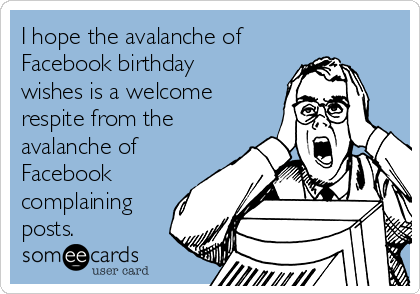 I Hope The Avalanche Of Facebook Birthday Wishes Is A Welcome Respite From