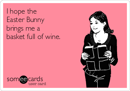 I hope the  Easter Bunny  brings me a  basket full of wine.