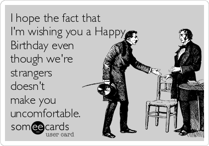 I hope the fact that I'm wishing you a Happy Birthday even though we're strangers doesn't make you uncomfortable.