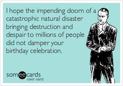 I hope the impending doom of a catastrophic natural disaster bringing destruction and despair to millions of people did not damper your birthday celebration.