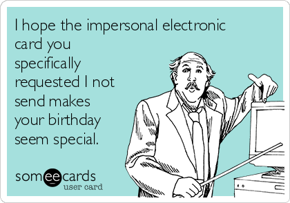 I hope the impersonal electronic card you specifically requested I not send makes your birthday seem special.