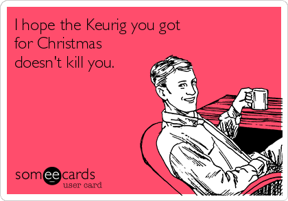I hope the Keurig you got for Christmas doesn't kill you.