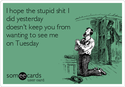 I hope the stupid shit I did yesterday doesn't keep you from wanting to see me on Tuesday