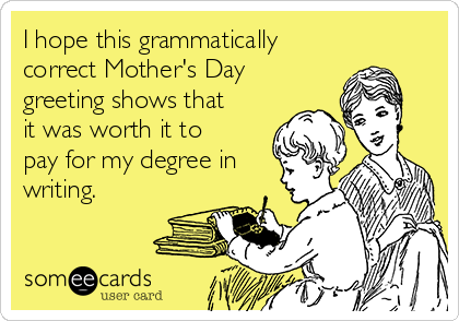 I hope this grammatically correct Mother's Day greeting shows that it was worth it to pay for my degree in writing.