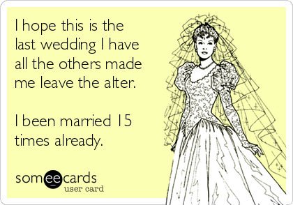 I hope this is the last wedding I have all the others made me leave the alter.  I been married 15 times already.