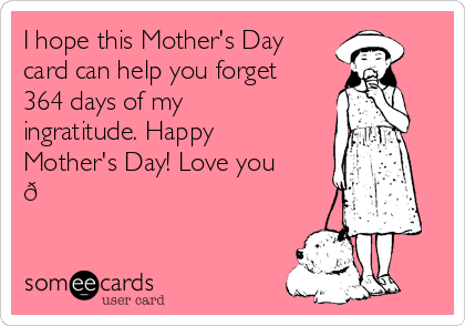 I hope this Mother's Day card can help you forget 364 days of my ingratitude. Happy Mother's Day! Love you ?
