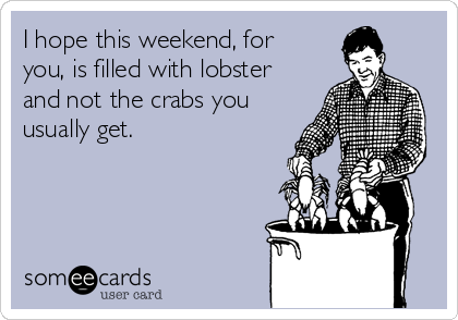 I hope this weekend, for you, is filled with lobster and not the crabs you usually get.