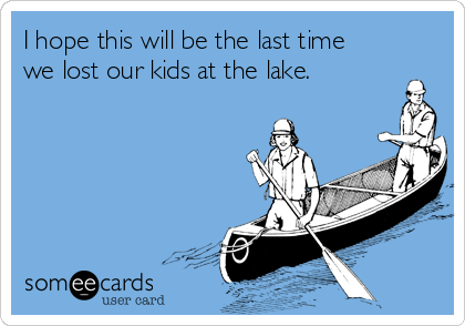 I hope this will be the last time we lost our kids at the lake.