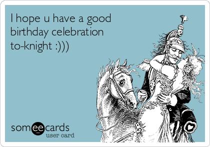 I hope u have a good birthday celebration to-knight :)))