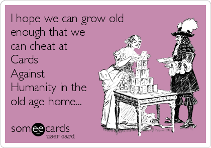 I hope we can grow old enough that we can cheat at Cards     Against Humanity in the old age home...