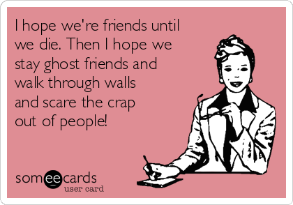 I hope we're friends until we die. Then I hope we stay ghost friends and walk through walls and scare the crap out of people!