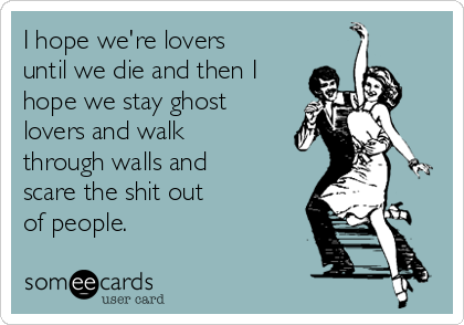 I hope we're lovers until we die and then I hope we stay ghost lovers and walk through walls and scare the shit out  of people.