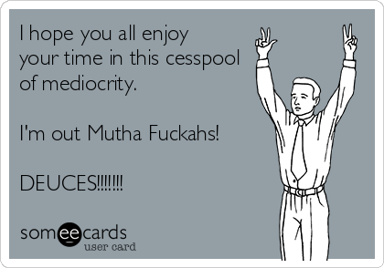 I hope you all enjoy your time in this cesspool of mediocrity.   I'm out Mutha Fuckahs!  DEUCES!!!!!!!