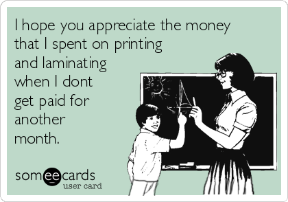 I hope you appreciate the money that I spent on printing and laminating when I dont get paid for another month.