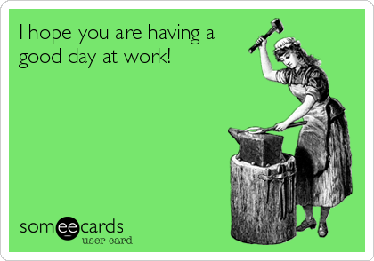 I Hope You Are Having A Good Day At Work Thinking Of You Ecard