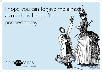 I hope you can forgive me almost as much as I hope You pooped today.