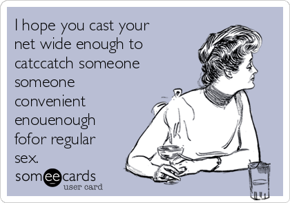 I hope you cast your net wide enough to catccatch someone someone convenient enouenough fofor regular sex.