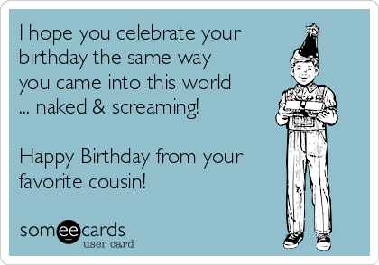 I Hope You Celebrate Your Birthday The Same Way Came Into This World