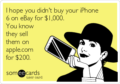 I hope you didn't buy your iPhone 6 on eBay for $1,000. You know they sell them on apple.com for $200.