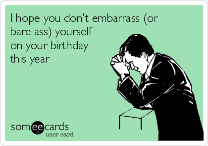 I hope you don't embarrass (or bare ass) yourself on your birthday this year