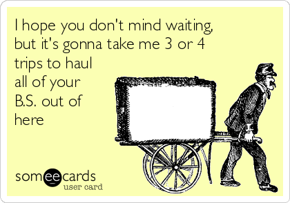 I hope you don't mind waiting, but it's gonna take me 3 or 4 trips to haul all of your B.S. out of here