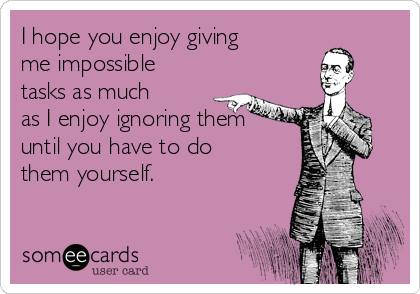 I hope you enjoy giving me impossible tasks as much as I enjoy ignoring them until you have to do them yourself.
