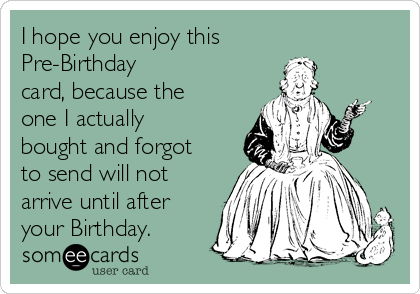 I hope you enjoy this Pre-Birthday card, because the one I actually bought and forgot to send will not arrive until after your Birthday.