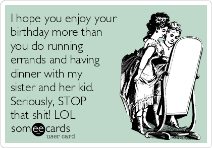 I hope you enjoy your  birthday more than you do running errands and having dinner with my sister and her kid. Seriously, STOP that shit! LOL