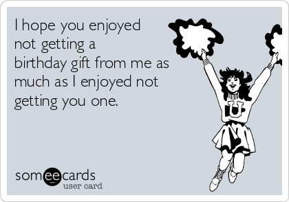 I hope you enjoyed not getting a birthday gift from me as much as I enjoyed not getting you one.