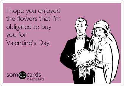 I hope you enjoyed the flowers that I'm obligated to buy you for Valentine's Day.