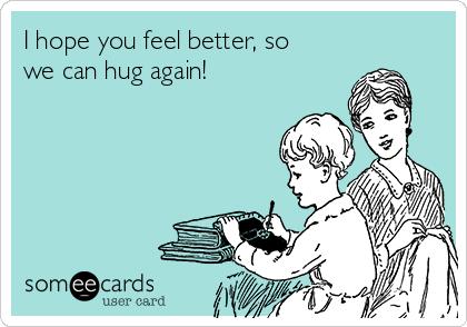 I Hope You Feel Better So We Can Hug Again Get Well Ecard