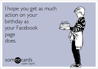 I hope you get as much action on your birthday as your Facebook page does.