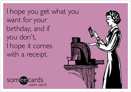 I hope you get what you want for your birthday, and if you don't,  I hope it comes with a receipt.