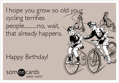 i-hope-you-grow-so-old-your-cycling-terr