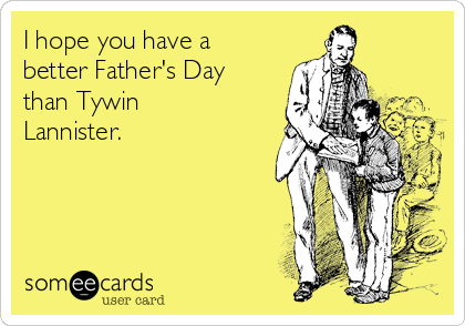 I hope you have a better Father's Day than Tywin Lannister.