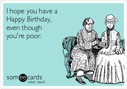 I hope you have a Happy Birthday, even though you're poor.