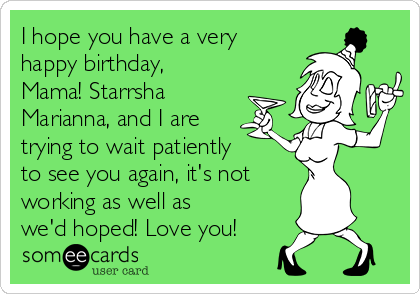 I hope you have a very happy birthday, Mama! Starrsha Marianna, and I are trying to wait patiently to see you again, it's not  working as well as we'd hoped! Love you!