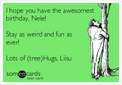 I hope you have the awesomest birthday, Nele!  Stay as weird and fun as ever!  Lots of (tree)Hugs, Liisu