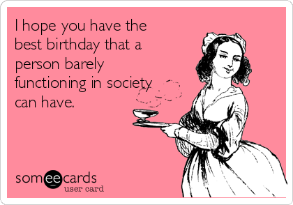 I hope you have the best birthday that a person barely functioning in society can have.