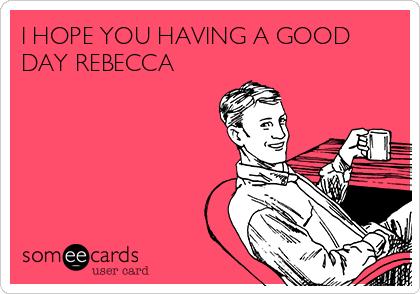 I HOPE YOU HAVING A GOOD DAY REBECCA
