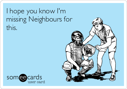 I hope you know I'm missing Neighbours for this.