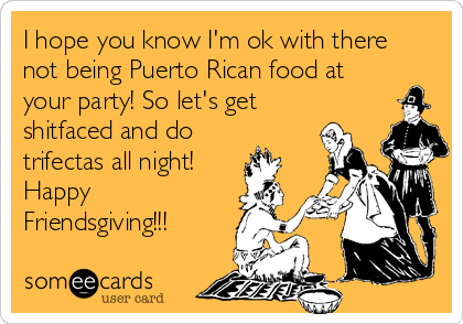 I hope you know I'm ok with there not being Puerto Rican food at your party! So let's get shitfaced and do trifectas all night! Happy Friendsgiving!!!