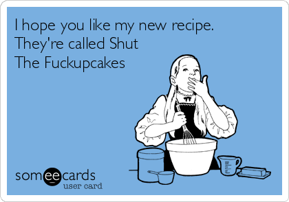 I hope you like my new recipe.  They're called Shut The Fuckupcakes