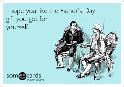 I hope you like the Father's Day gift you got for yourself.