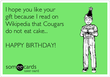 I hope you like your gift because I read on  Wikipedia that Cougars do not eat cake...  HAPPY BIRTHDAY!